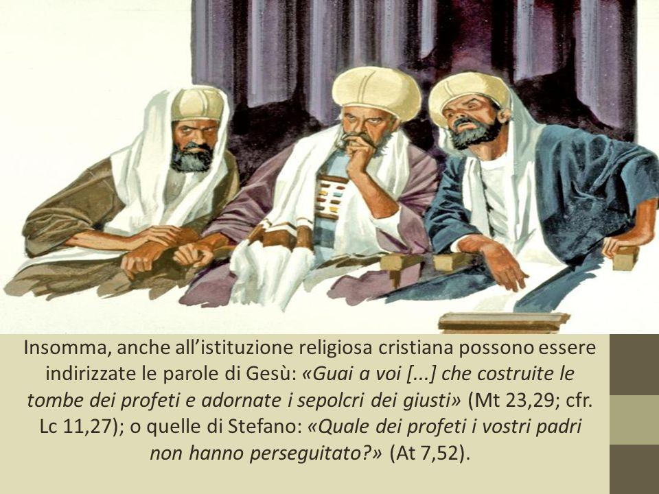 Insomma, anche all'istituzione religiosa cristiana possono essere indirizzate le parole di Gesù: «Guai a voi [...] che costruite le tombe dei profeti e adornate i sepolcri dei giusti» (Mt 23,29; cfr.